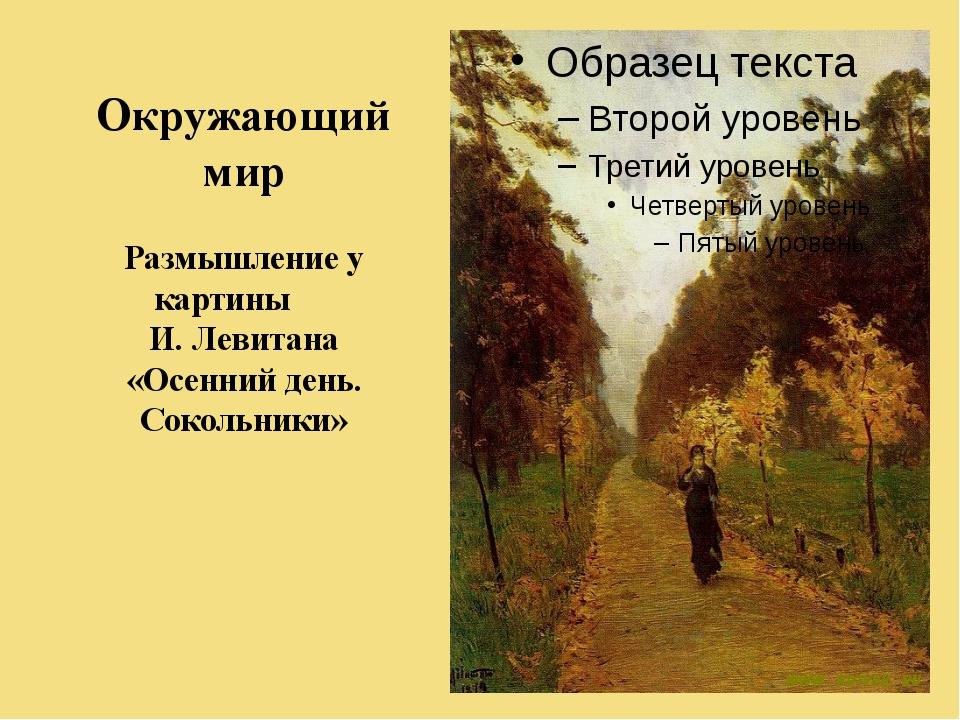 Окружающий мир Размышление у картины И. Левитана «Осенний день. Сокольники»