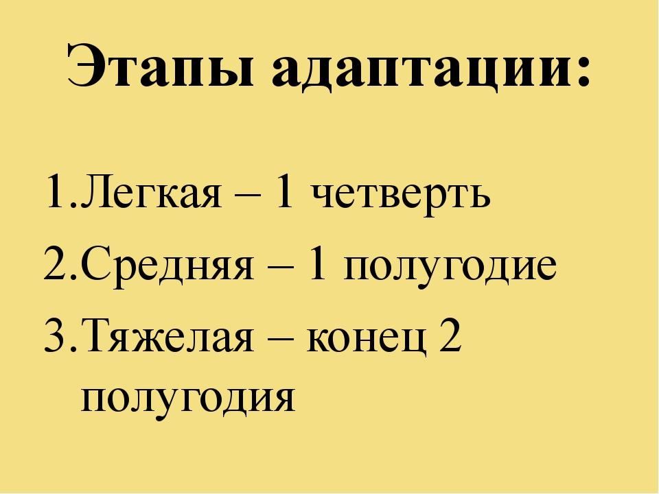 Этапы адаптации: Легкая – 1 четверть Средняя – 1 полугодие Тяжелая – конец 2...