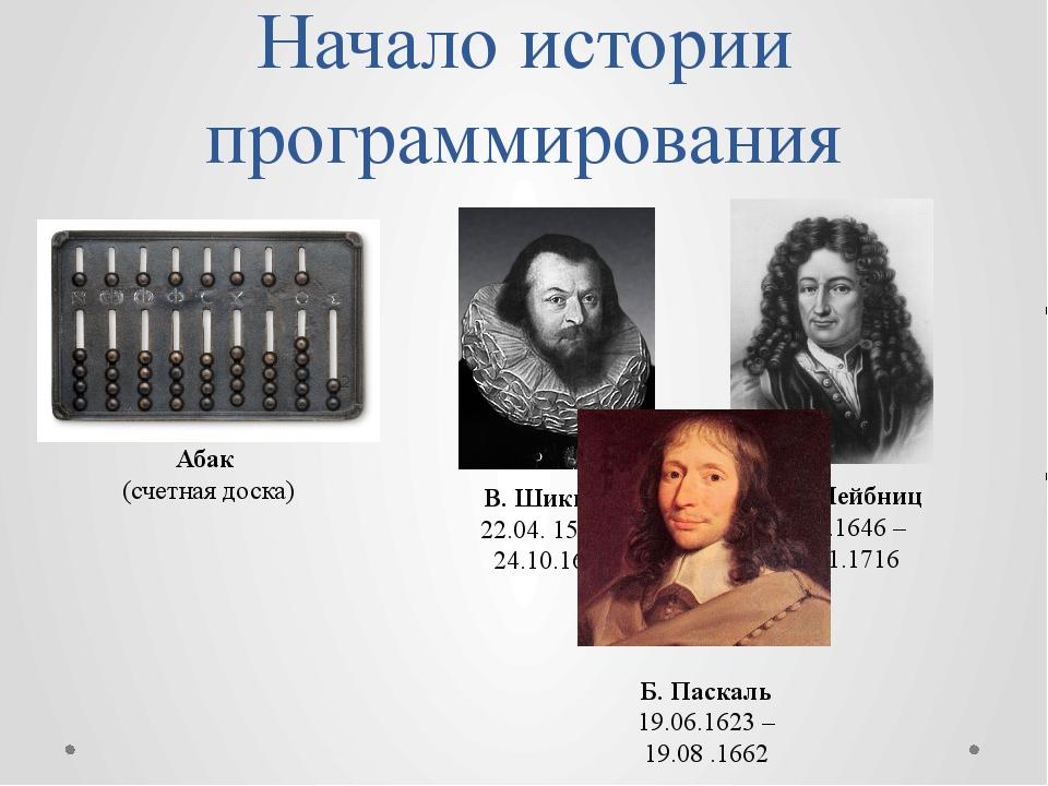 Начало истории программирования Абак (счетная доска) В. Шиккард 22.04. 1592 –...