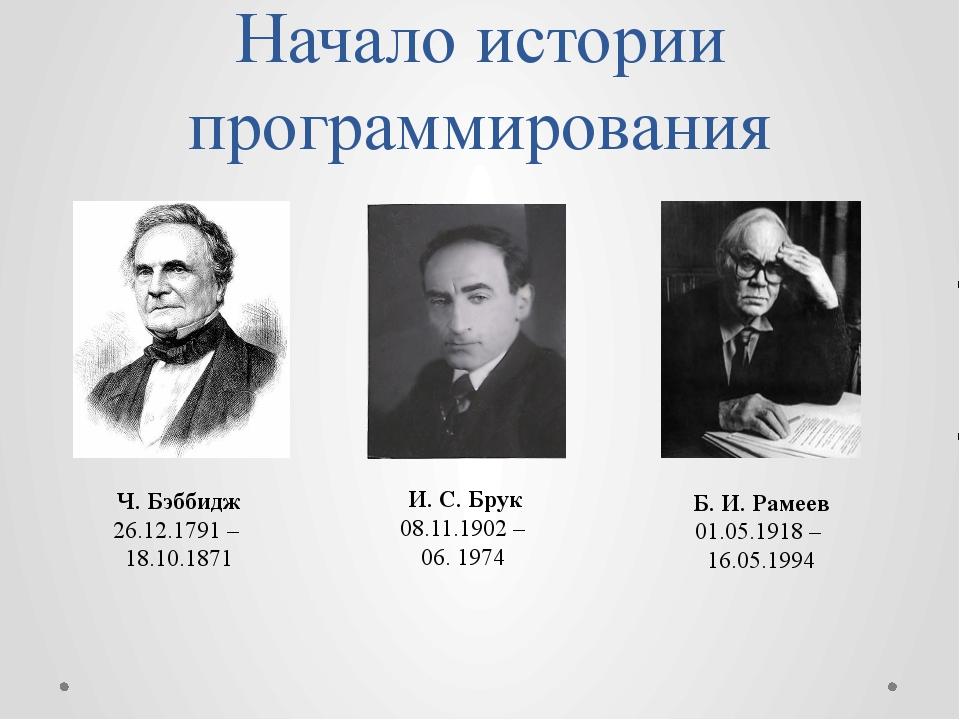 Начало истории программирования Ч. Бэббидж 26.12.1791 – 18.10.1871 И. С. Брук...