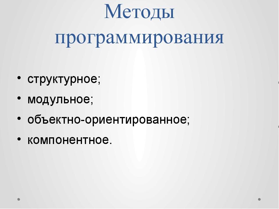 Методы программирования структурное; модульное; объектно-ориентированное; ком...
