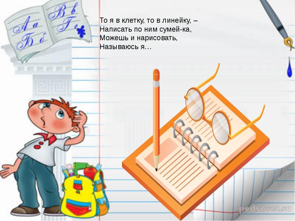 То я в клетку, то в линейку, – Написать по ним сумей-ка, Можешь и нарисовать,...