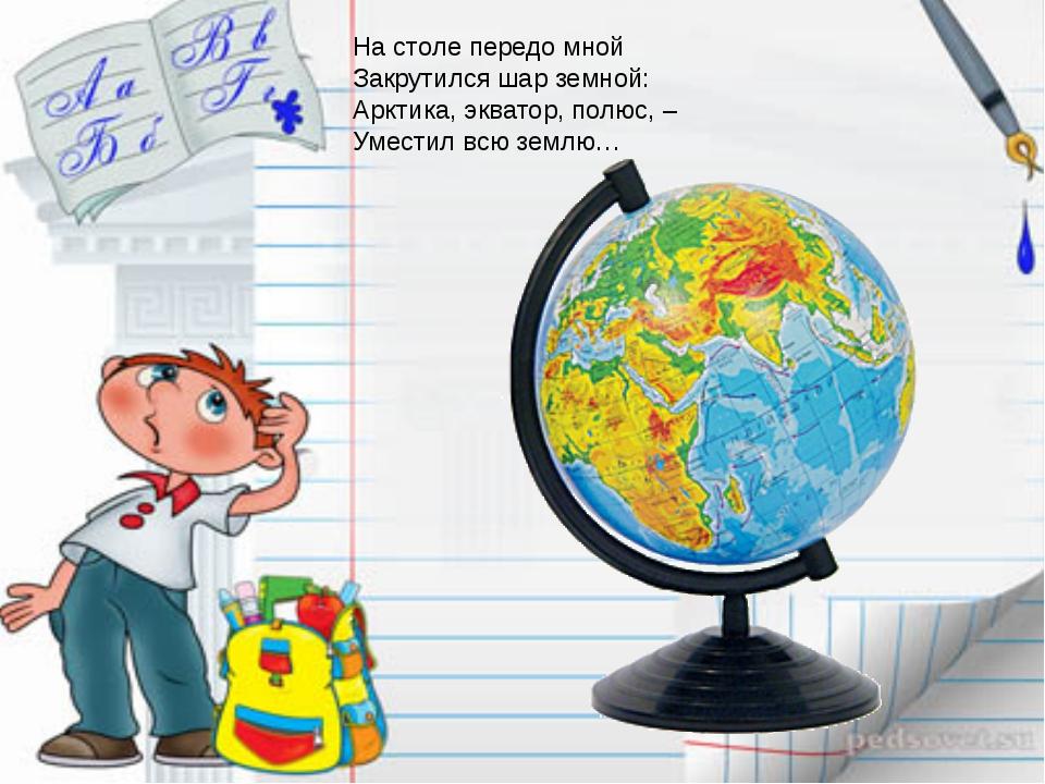 На столе передо мной Закрутился шар земной: Арктика, экватор, полюс, – Умести...