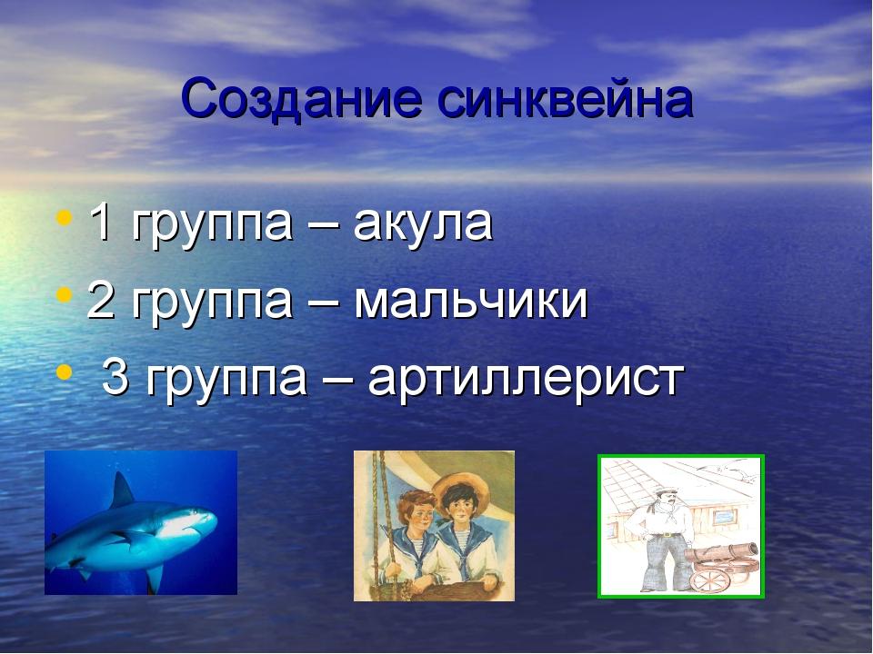 Создание синквейна 1 группа – акула 2 группа – мальчики 3 группа – артиллерист