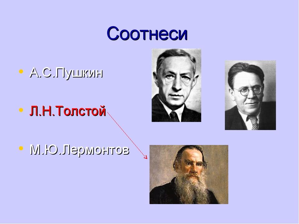 Соотнеси А.С.Пушкин Л.Н.Толстой М.Ю.Лермонтов