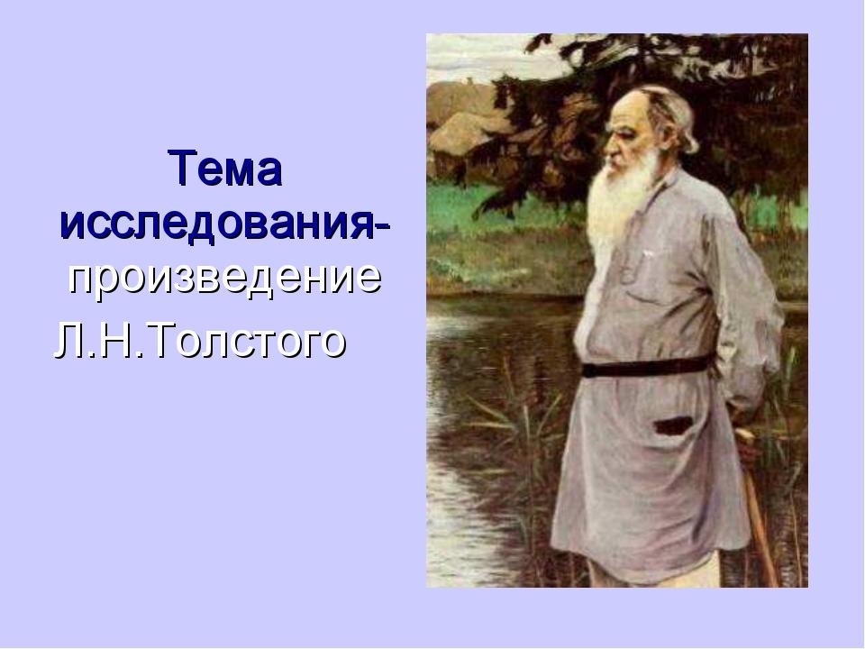 Тема исследования- произведение Л.Н.Толстого