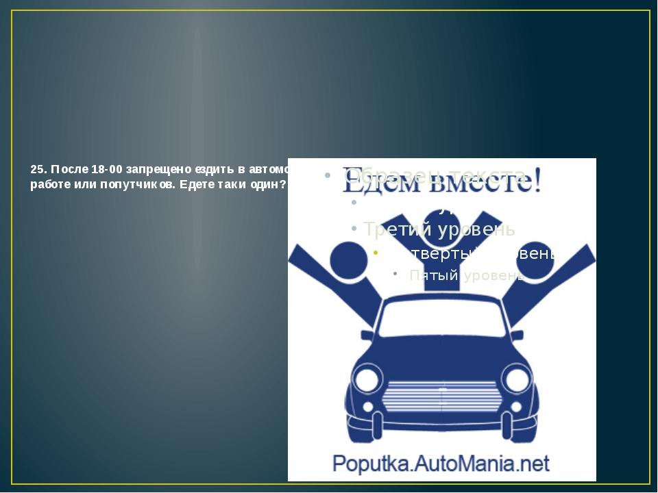 25. После 18-00 запрещено ездить в автомобиле одному. Вы должны подвозить кол...