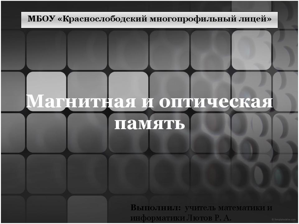 Магнитная и оптическая память Выполнил: учитель математики и информатики Люто...