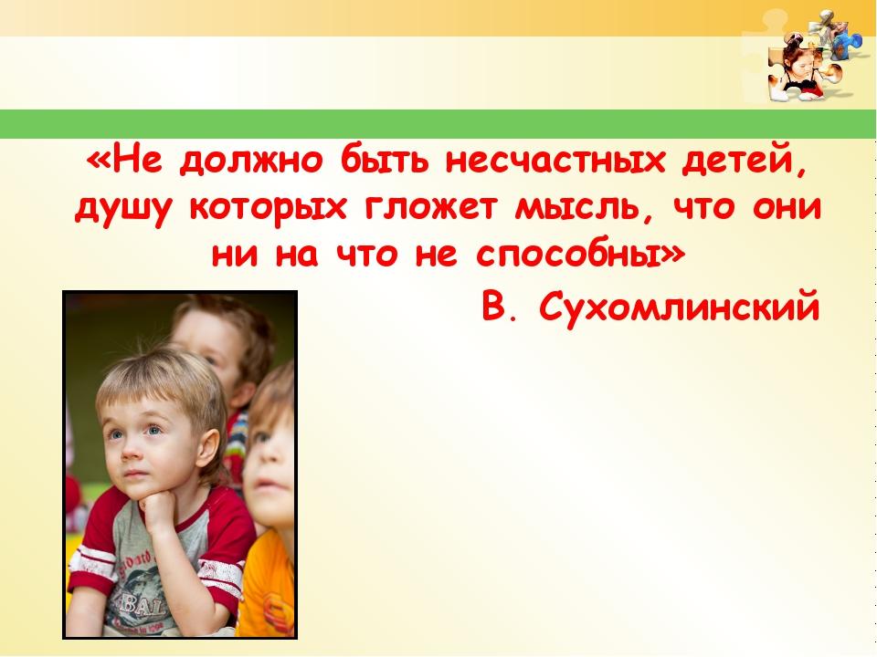 «Не должно быть несчастных детей, душу которых гложет мысль, что они ни на чт...