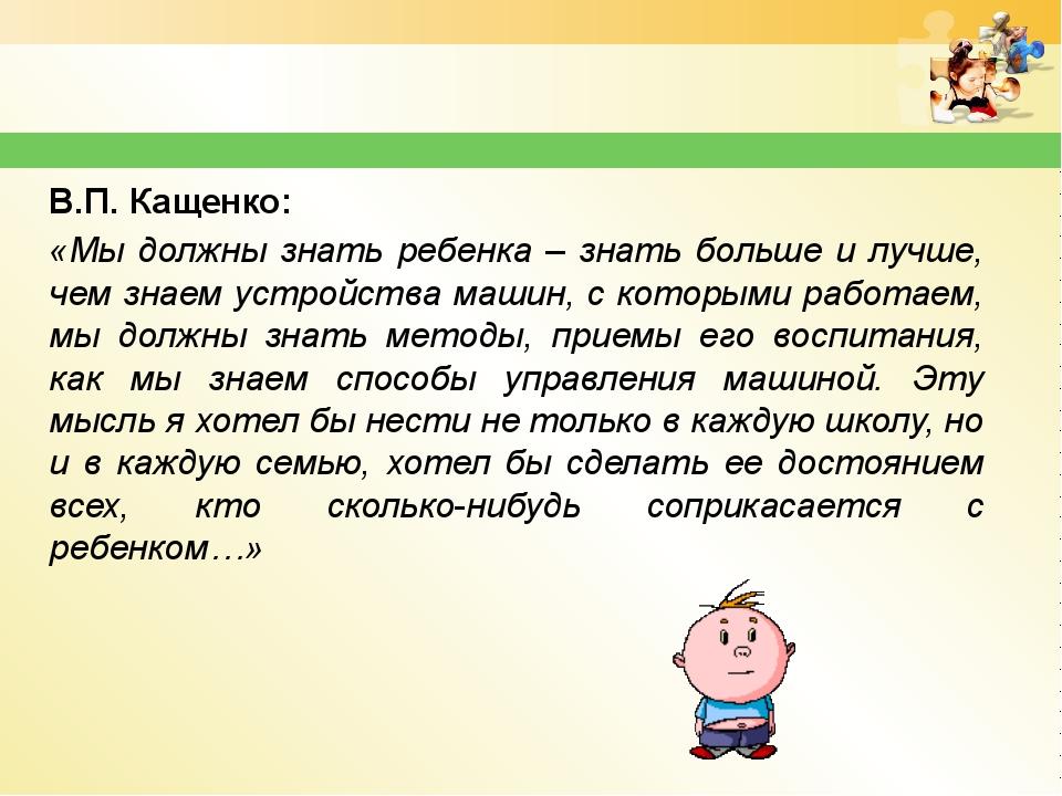 В.П. Кащенко: «Мы должны знать ребенка – знать больше и лучше, чем знаем устр...