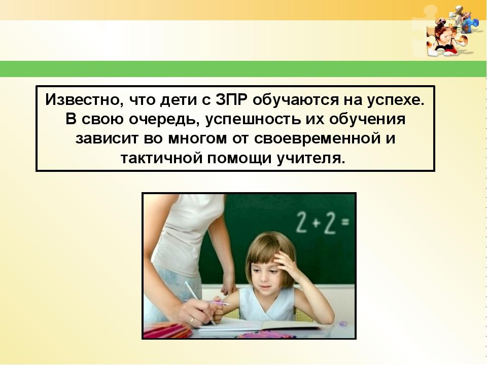 Известно, что дети с ЗПР обучаются на успехе. В свою очередь, успешность их о...