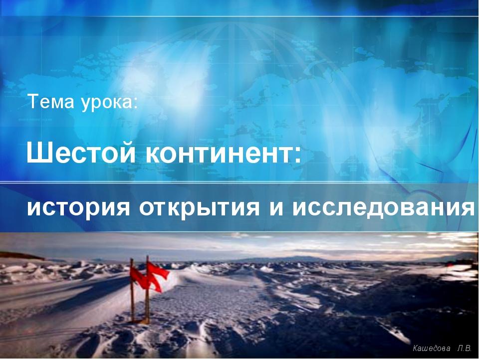 Шестой континент: история открытия и исследования Кашедова Л.В. Тема урока: