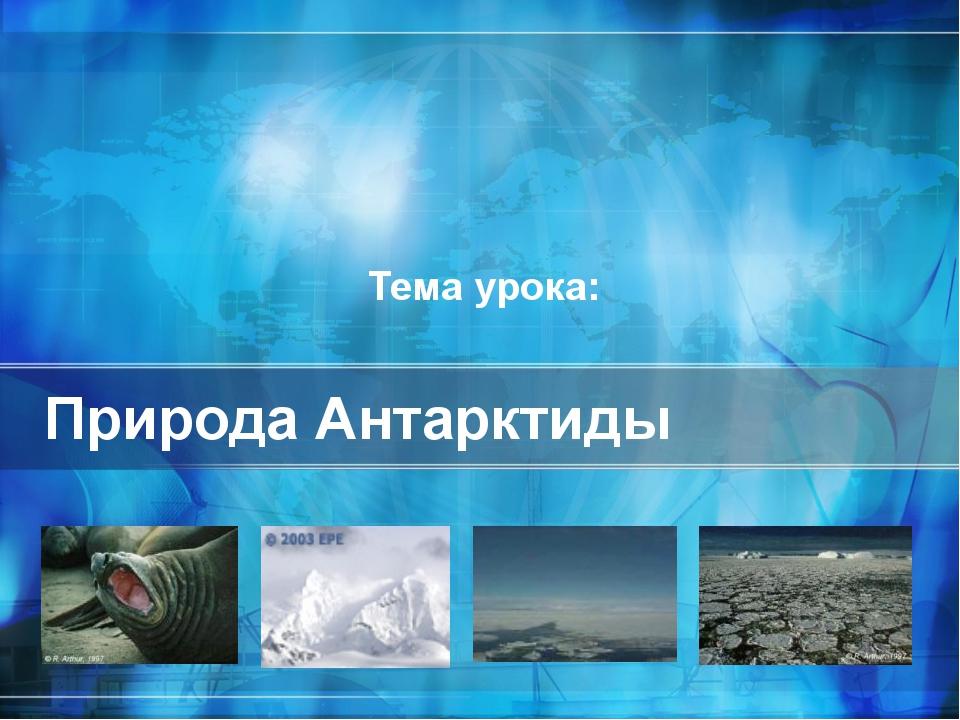 Природа Антарктиды Тема урока: