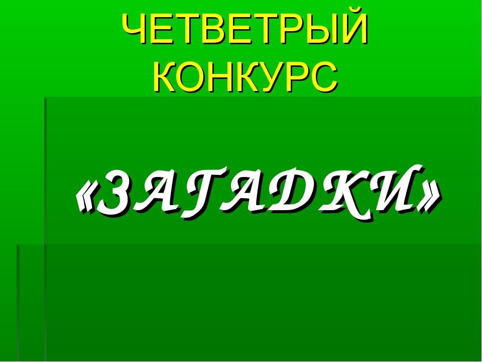 ЧЕТВЕТРЫЙ КОНКУРС «ЗАГАДКИ»