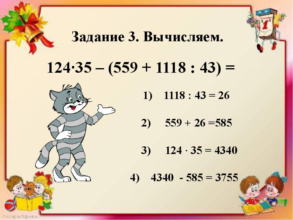 Задание 3. Вычисляем. 124·35 – (559 + 1118 : 43) = 1) 1118 : 43 = 26 2) 559...