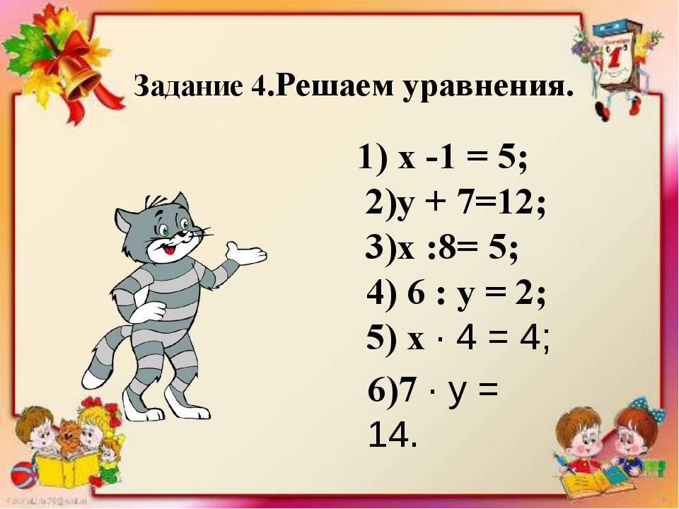 Задание 4.Решаем уравнения. 1) х -1 = 5; 2)у + 7=12; 3)х :8= 5; 4) 6 : у = 2...