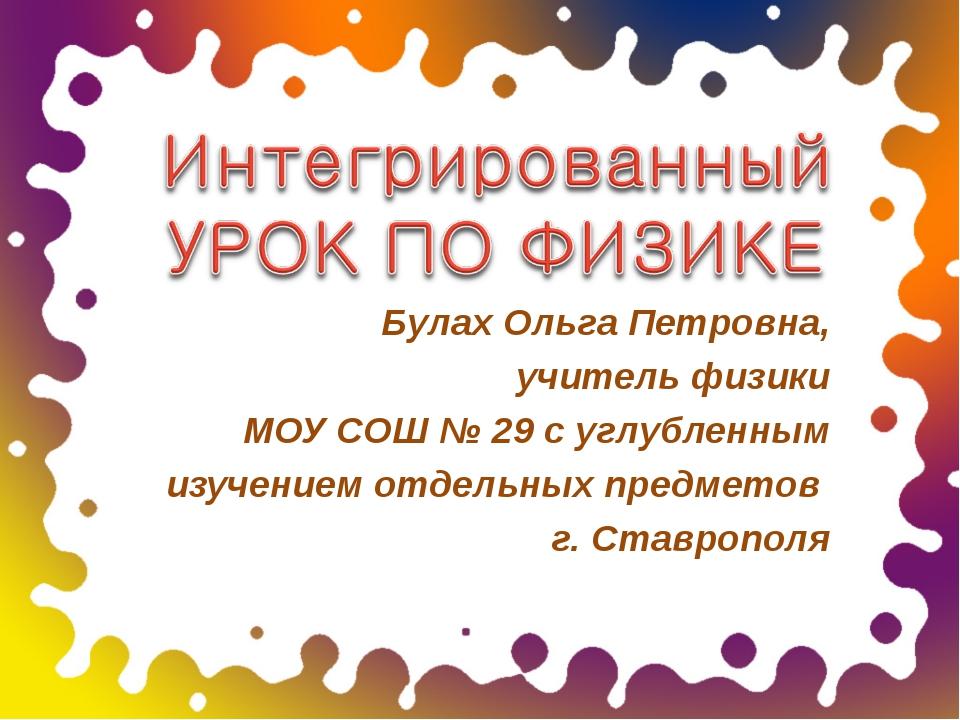 Булах Ольга Петровна, учитель физики МОУ СОШ № 29 с углубленным изучением отд...
