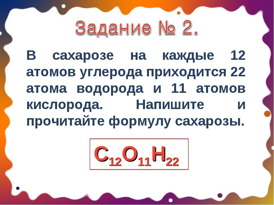 В сахарозе на каждые 12 атомов углерода приходится 22 атома водорода и 11 ато...