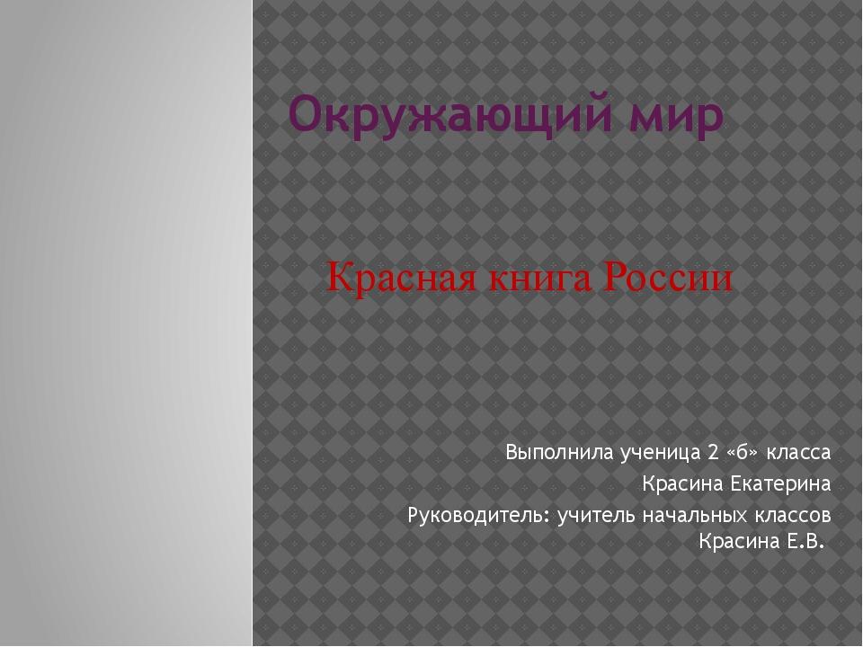 Окружающий мир Выполнила ученица 2 «б» класса Красина Екатерина Руководитель:...