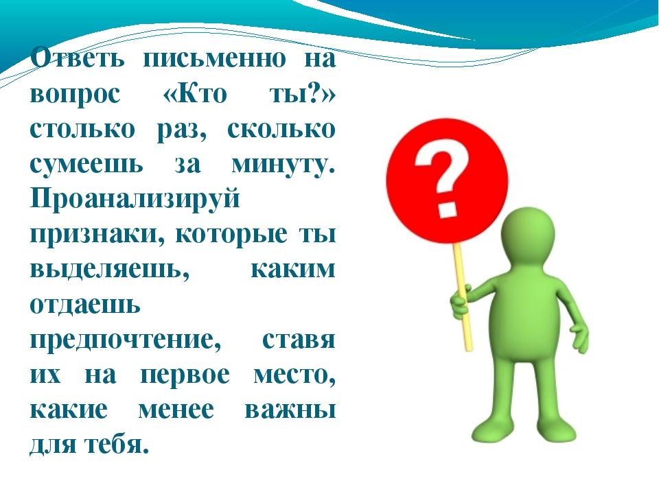 Ответь письменно на вопрос «Кто ты?» столько раз, сколько сумеешь за минуту....