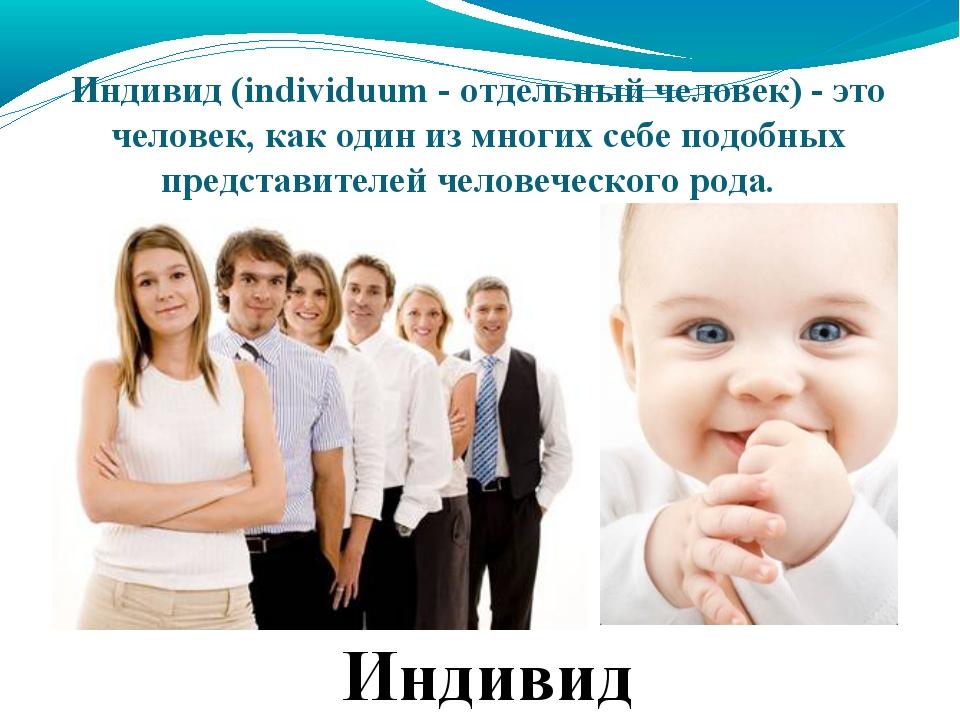 Индивид(individuum - отдельный человек) - это человек, как один из многих се...