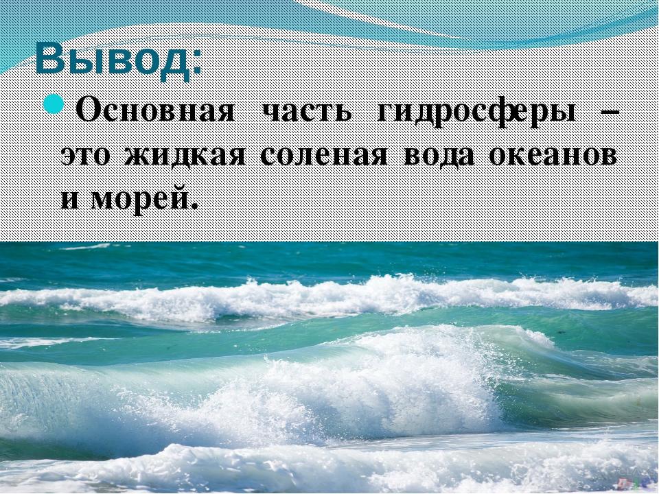 Вывод: Основная часть гидросферы – это жидкая соленая вода океанов и морей.