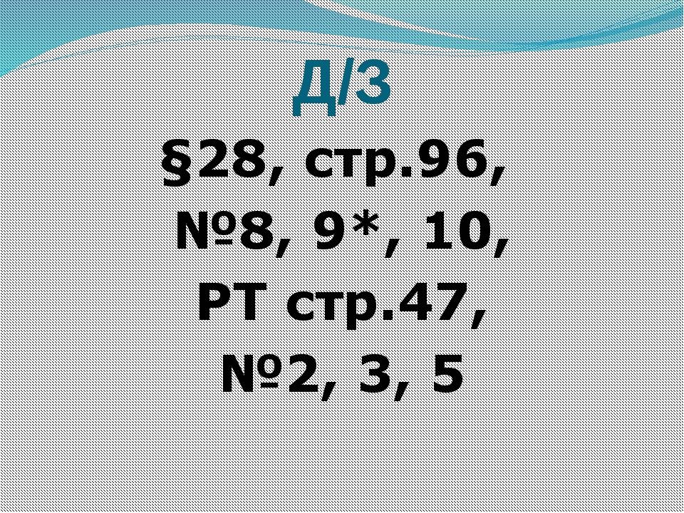 Д/З §28, стр.96, №8, 9*, 10, РТ стр.47, №2, 3, 5