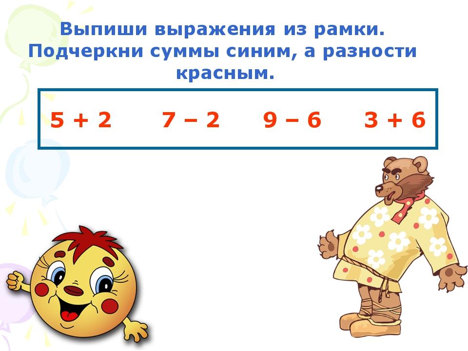 5 + 2 7 – 2 9 – 6 3 + 6 Выпиши выражения из рамки. Подчеркни суммы синим, а р...