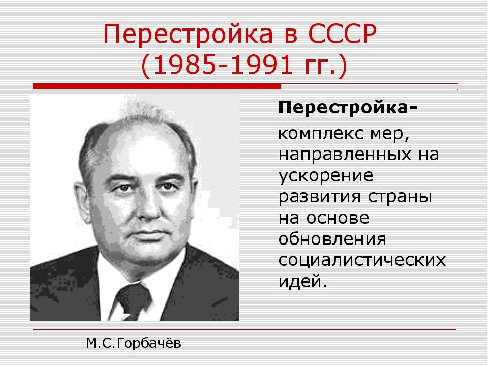 Перестройка в СССР (1985-1991 гг.) Перестройка- комплекс мер, направленных на...