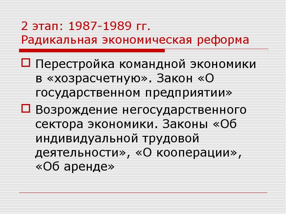 2 этап: 1987-1989 гг. Радикальная экономическая реформа Перестройка командной...