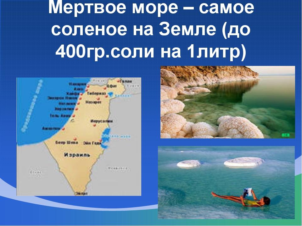 Мертвое море – самое соленое на Земле (до 400гр.соли на 1литр)