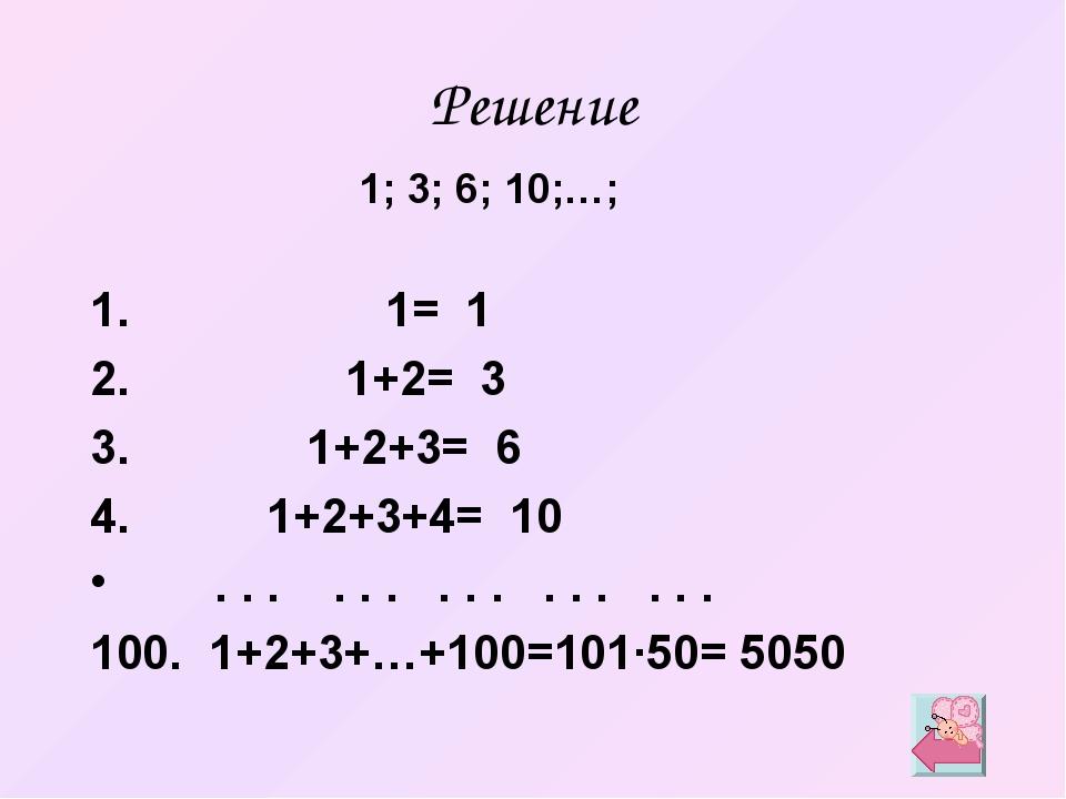 Решение 1= 1 1+2= 3 1+2+3= 6 1+2+3+4= 10 . . . . . . . . . . . . . . . 1+2+3+...