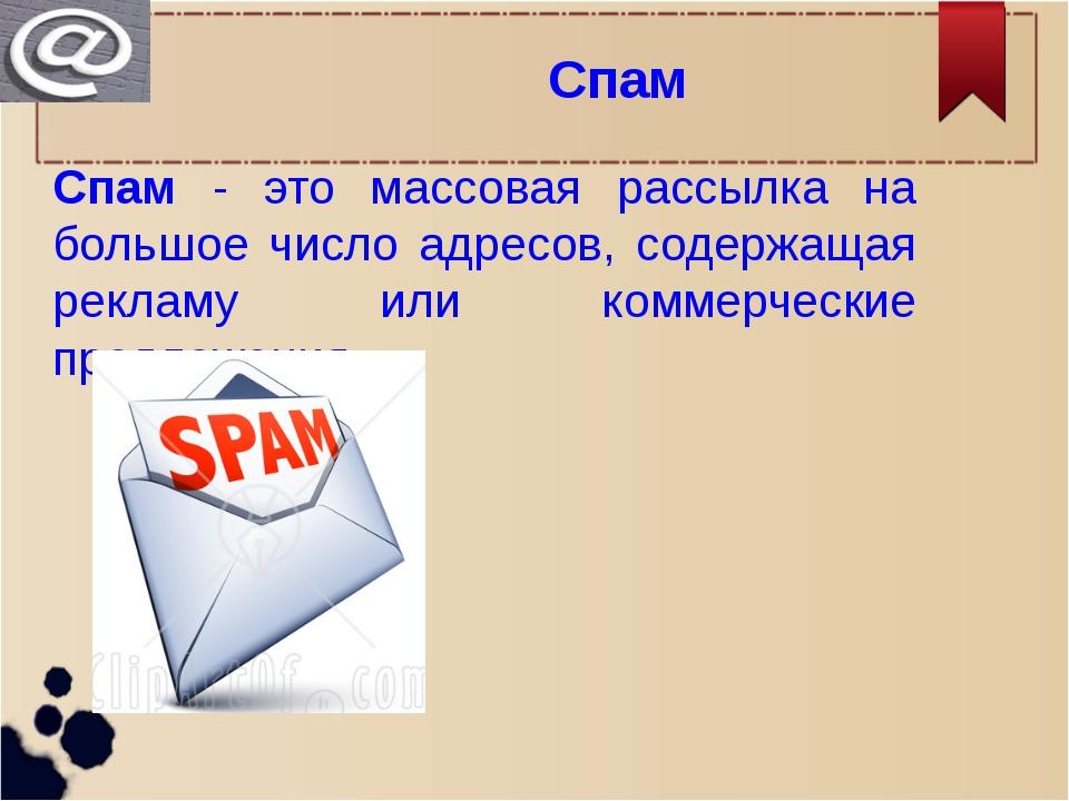Спам Спам - это массовая рассылка на большое число адресов, содержащая реклам...