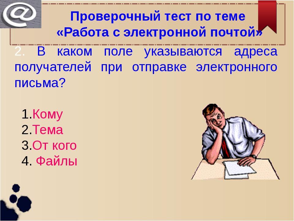 Проверочный тест по теме «Работа с электронной почтой» 2. В каком поле указыв...