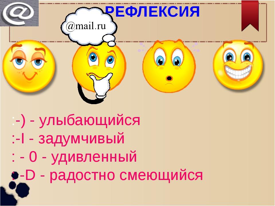 РЕФЛЕКСИЯ :-) - улыбающийся :-I - задумчивый : - 0 - удивленный : -D - радос...