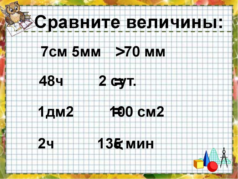 Сравните величины: 48ч 2 сут. 7см 5мм 70 мм 2ч 135 мин 1дм2 100 с...