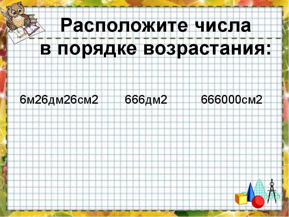 6м26дм26см2 666дм2 666000см2 Расположите числа в порядке возрастания: