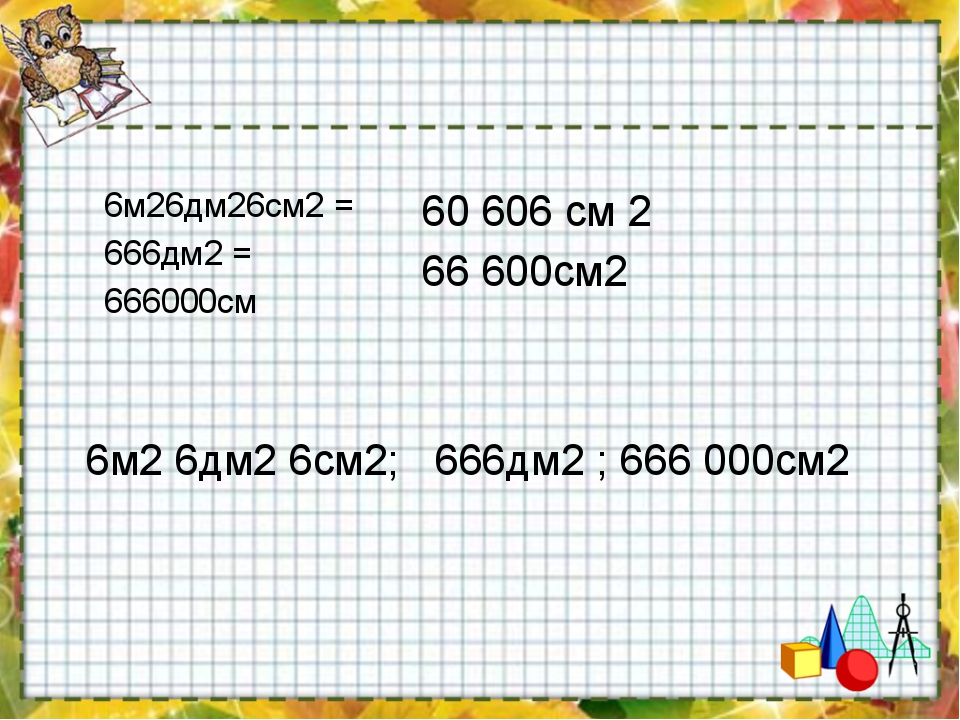 6м26дм26см2 =  666дм2 = 666000см 6м2 6дм2 6см2; 666дм2 ; 666 000см2 60 606 с...