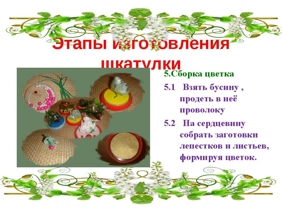 Этапы изготовления шкатулки 5.Сборка цветка 5.1 Взять бусину , продеть в неё...
