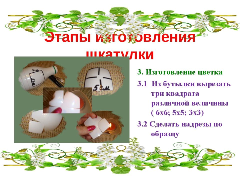 Этапы изготовления шкатулки 3. Изготовление цветка 3.1 Из бутылки вырезать тр...
