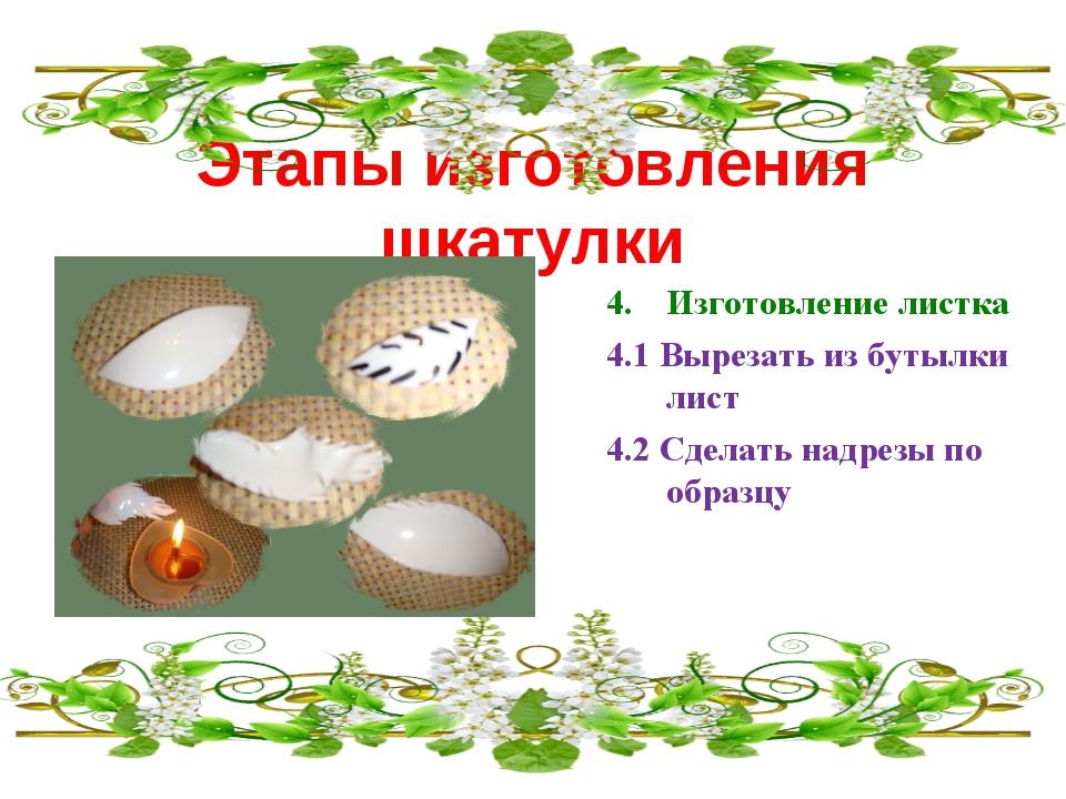 Этапы изготовления шкатулки Изготовление листка 4.1 Вырезать из бутылки лист...