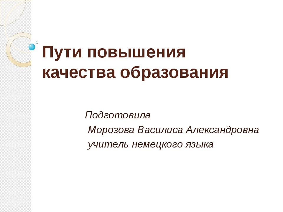 Пути повышения качества образования Подготовила Морозова Василиса Александров...