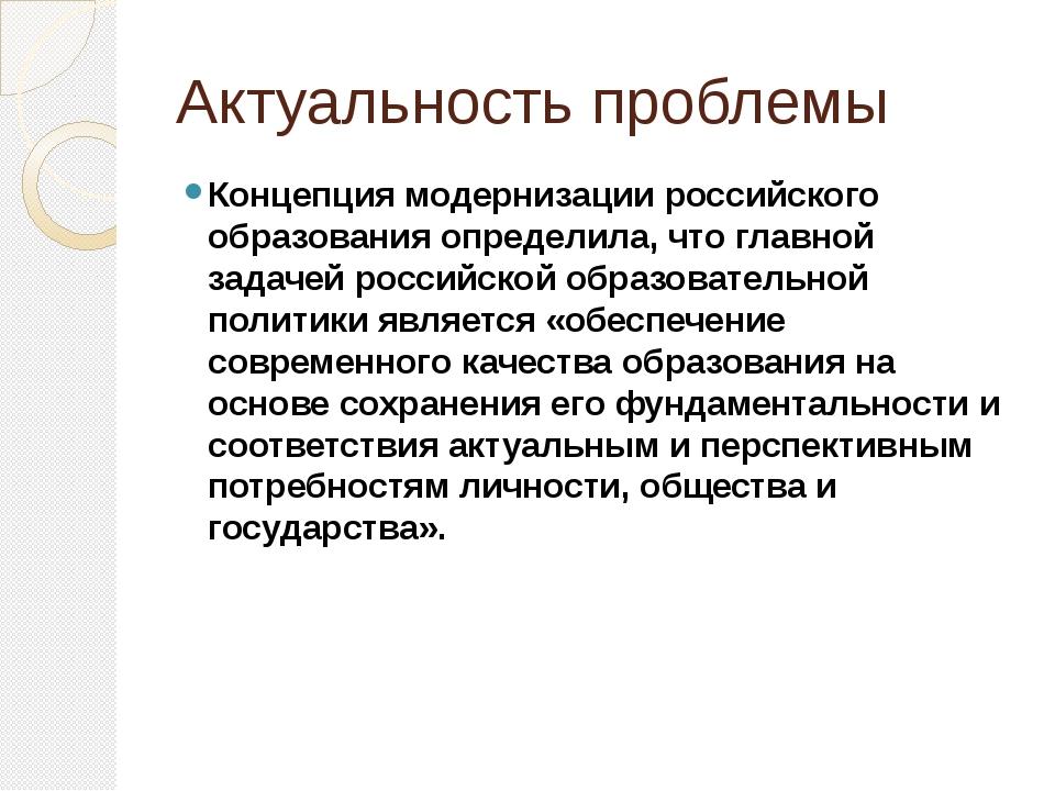 Актуальность проблемы Концепция модернизации российского образования определи...