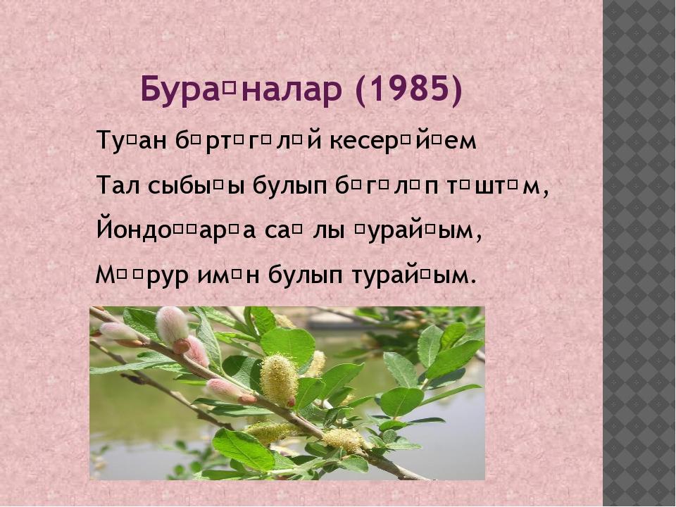 Бураҙналар (1985) Туҙан бөртөгөләй кесерәйҙем Тал сыбығы булып бөгөлөп төштөм...