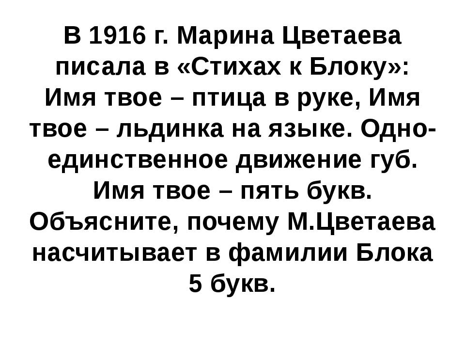 В 1916 г. Марина Цветаева писала в «Стихах к Блоку»: Имя твое – птица в руке,...