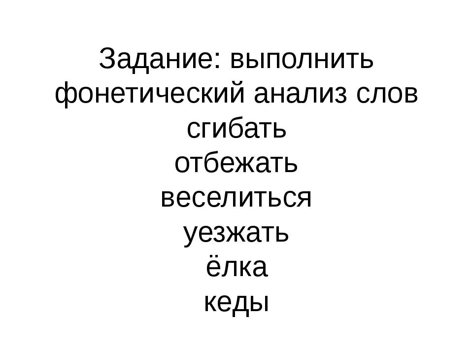 Задание: выполнить фонетический анализ слов сгибать отбежать веселиться уезжа...