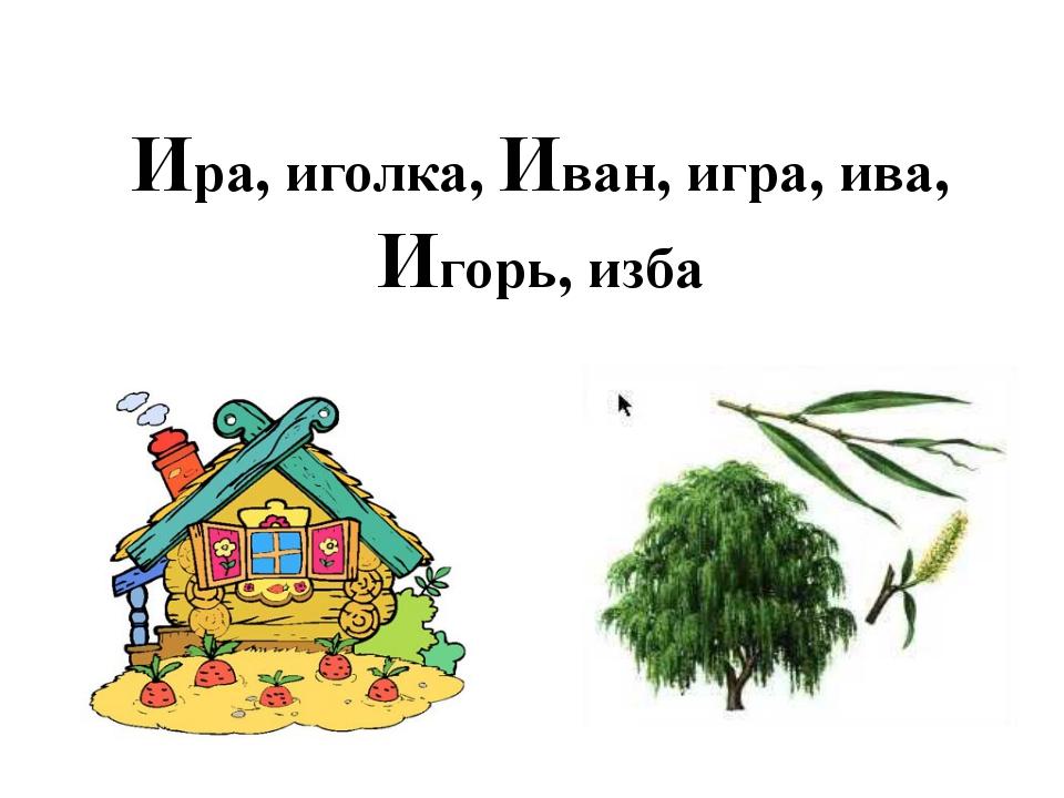 Ира, иголка, Иван, игра, ива, Игорь, изба