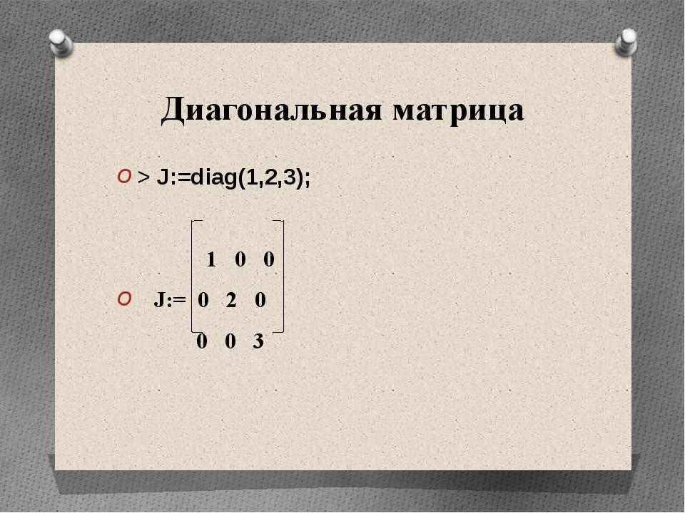 Диагональная матрица > J:=diag(1,2,3); 1 0 0 J:= 0 2 0 0 0 3