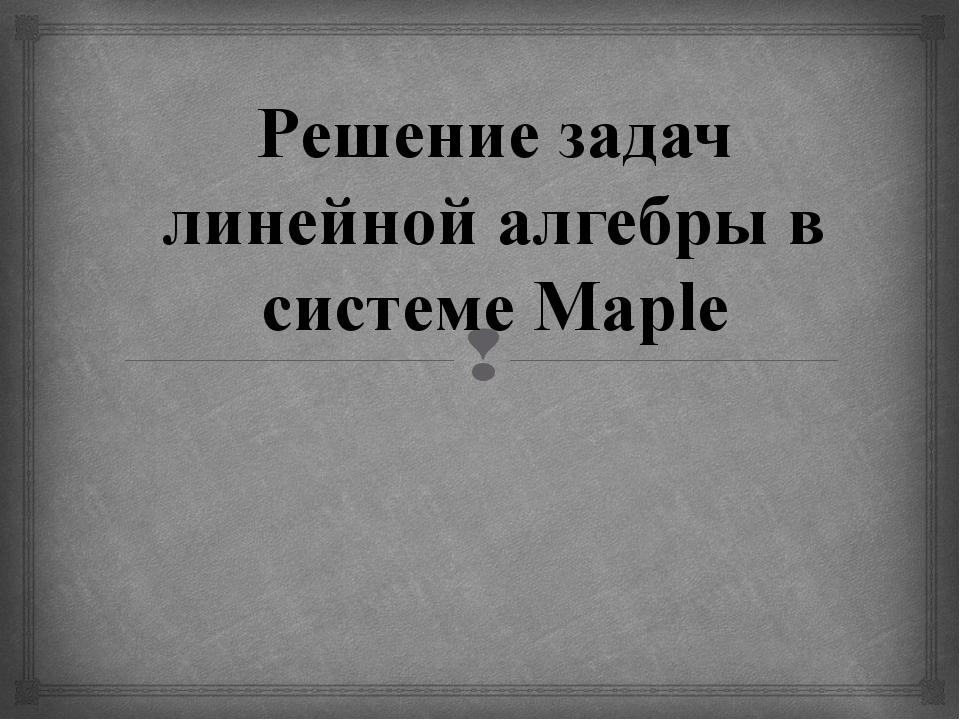 Решение задач линейной алгебры в системе Maple 