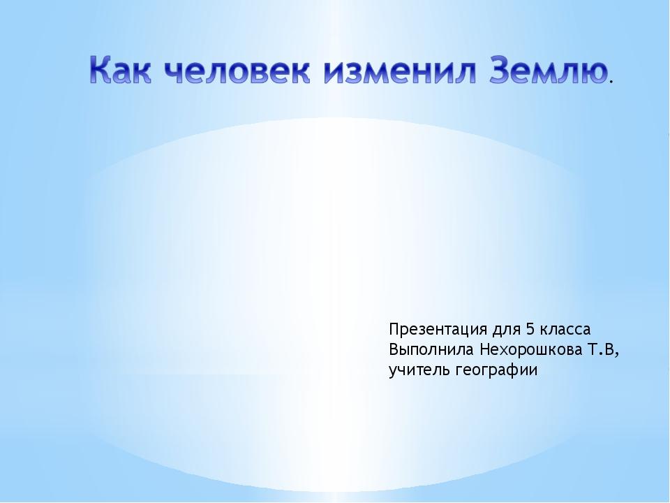 Презентация для 5 класса Выполнила Нехорошкова Т.В, учитель географии